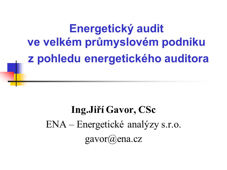 Energetický audit ve velkém průmyslovém podniku z pohledu energetického auditora Ing.Jiří Gavor, CSc ENA – Energetické analýzy s.r.o. gavor@ena.cz