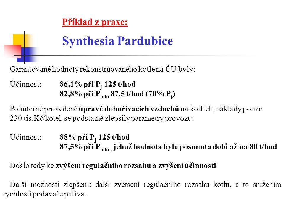 Příklad z praxe: Synthesia Pardubice Garantované hodnoty rekonstruovaného kotle na ČU byly: Účinnost:86,1% při P j 125 t/hod 82,8% při P min 87,5 t/hod (70% P j ) Po interně provedené úpravě dohořívacích vzduchů na kotlích, náklady pouze 230 tis.Kč/kotel, se podstatně zlepšily parametry provozu: Účinnost:88% při P j 125 t/hod 87,5% při P min, jehož hodnota byla posunuta dolů až na 80 t/hod Došlo tedy ke zvýšení regulačního rozsahu a zvýšení účinnosti Další možnosti zlepšení: další zvětšení regulačního rozsahu kotlů, a to snížením rychlosti podavače paliva.