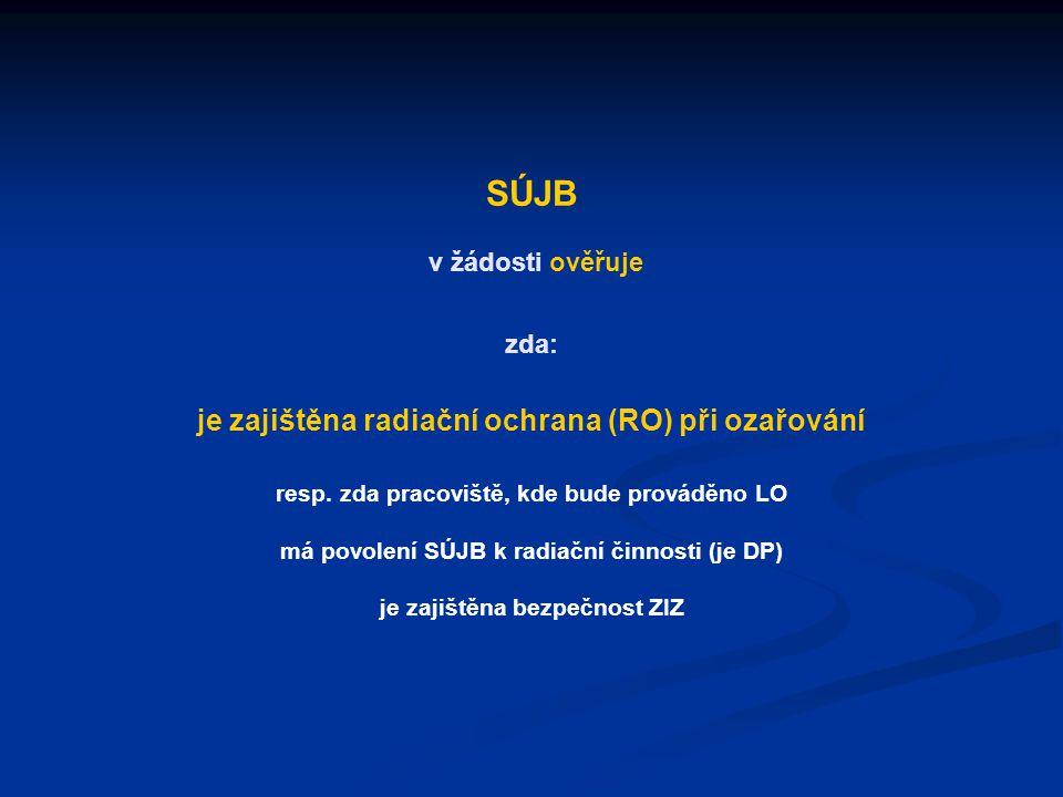 SÚJB v žádosti ověřuje zda: je zajištěna radiační ochrana (RO) při ozařování resp. zda pracoviště, kde bude prováděno LO má povolení SÚJB k radiační č