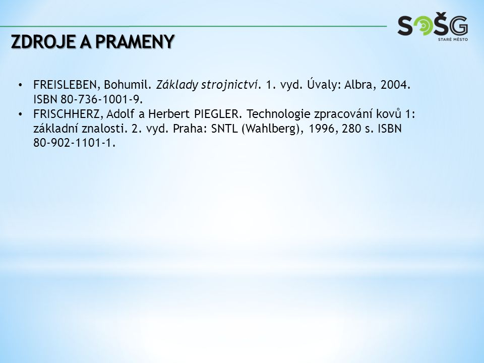 ZDROJE A PRAMENY FREISLEBEN, Bohumil. Základy strojnictví. 1. vyd. Úvaly: Albra, 2004. ISBN 80-736-1001-9. FRISCHHERZ, Adolf a Herbert PIEGLER. Techno
