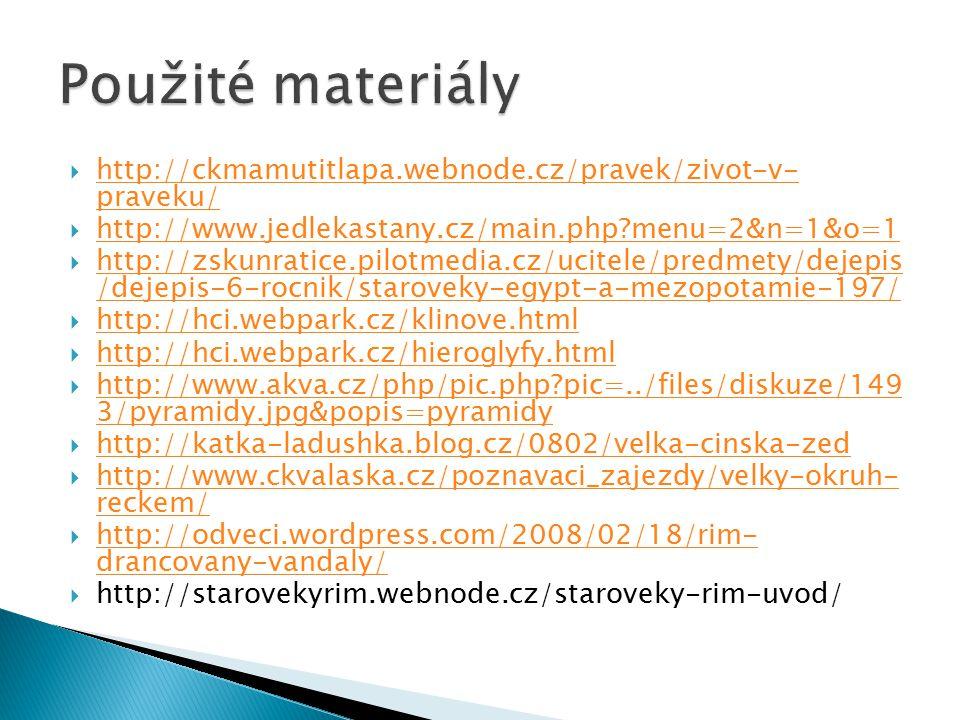  http://ckmamutitlapa.webnode.cz/pravek/zivot-v- praveku/ http://ckmamutitlapa.webnode.cz/pravek/zivot-v- praveku/  http://www.jedlekastany.cz/main.php?menu=2&n=1&o=1 http://www.jedlekastany.cz/main.php?menu=2&n=1&o=1  http://zskunratice.pilotmedia.cz/ucitele/predmety/dejepis /dejepis-6-rocnik/staroveky-egypt-a-mezopotamie-197/ http://zskunratice.pilotmedia.cz/ucitele/predmety/dejepis /dejepis-6-rocnik/staroveky-egypt-a-mezopotamie-197/  http://hci.webpark.cz/klinove.html http://hci.webpark.cz/klinove.html  http://hci.webpark.cz/hieroglyfy.html http://hci.webpark.cz/hieroglyfy.html  http://www.akva.cz/php/pic.php?pic=../files/diskuze/149 3/pyramidy.jpg&popis=pyramidy http://www.akva.cz/php/pic.php?pic=../files/diskuze/149 3/pyramidy.jpg&popis=pyramidy  http://katka-ladushka.blog.cz/0802/velka-cinska-zed http://katka-ladushka.blog.cz/0802/velka-cinska-zed  http://www.ckvalaska.cz/poznavaci_zajezdy/velky-okruh- reckem/ http://www.ckvalaska.cz/poznavaci_zajezdy/velky-okruh- reckem/  http://odveci.wordpress.com/2008/02/18/rim- drancovany-vandaly/ http://odveci.wordpress.com/2008/02/18/rim- drancovany-vandaly/  http://starovekyrim.webnode.cz/staroveky-rim-uvod/