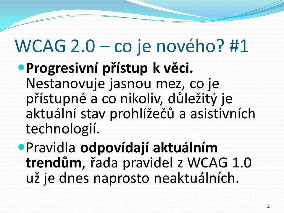 WCAG 2.0 – co je nového? #1 Progresivní přístup k věci. Nestanovuje jasnou mez, co je přístupné a co nikoliv, důležitý je aktuální stav prohlížečů a a
