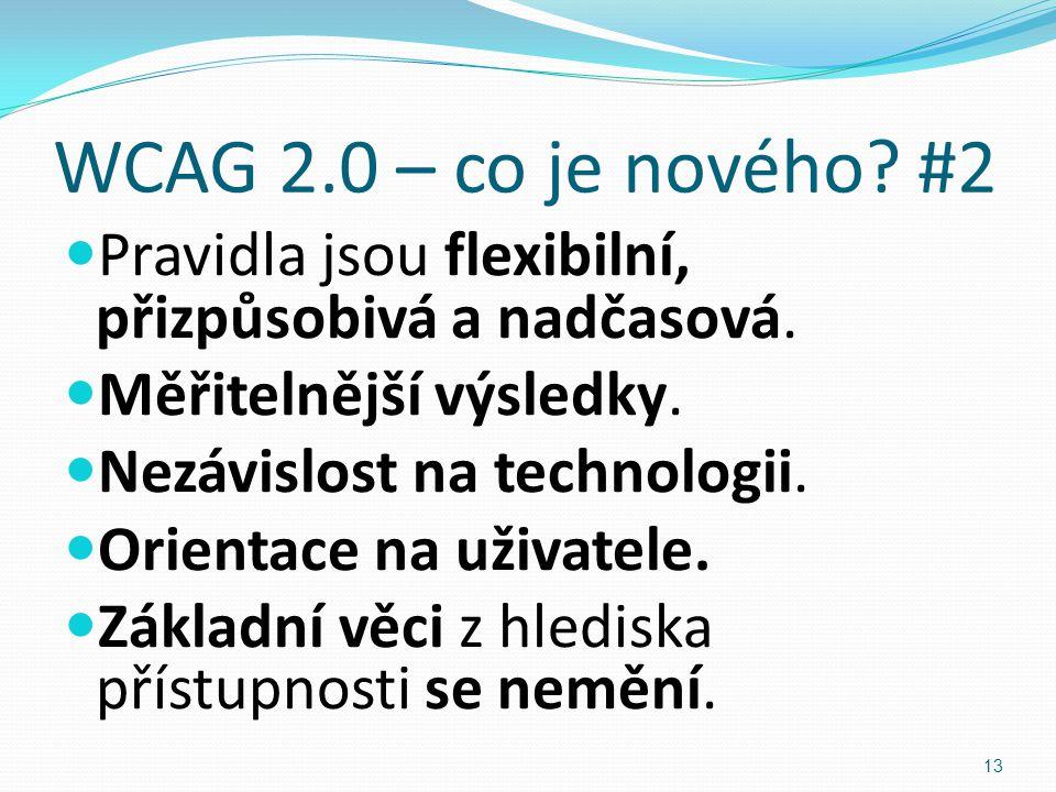 WCAG 2.0 – co je nového? #2 Pravidla jsou flexibilní, přizpůsobivá a nadčasová. Měřitelnější výsledky. Nezávislost na technologii. Orientace na uživat