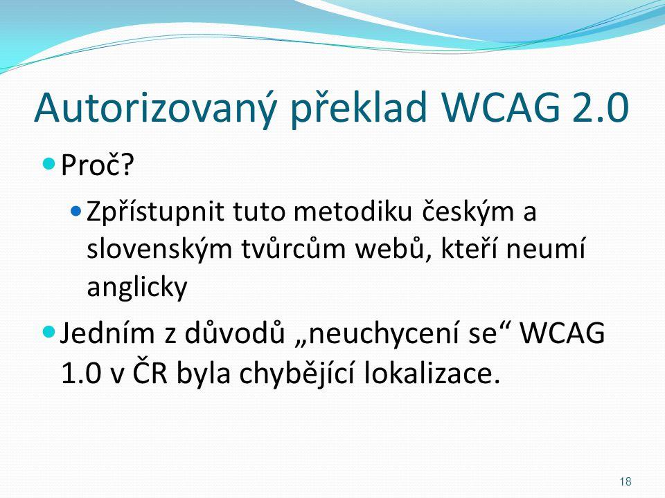 """Autorizovaný překlad WCAG 2.0 Proč? Zpřístupnit tuto metodiku českým a slovenským tvůrcům webů, kteří neumí anglicky Jedním z důvodů """"neuchycení se"""" W"""