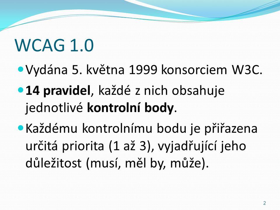 WCAG 1.0 Vydána 5. května 1999 konsorciem W3C. 14 pravidel, každé z nich obsahuje jednotlivé kontrolní body. Každému kontrolnímu bodu je přiřazena urč