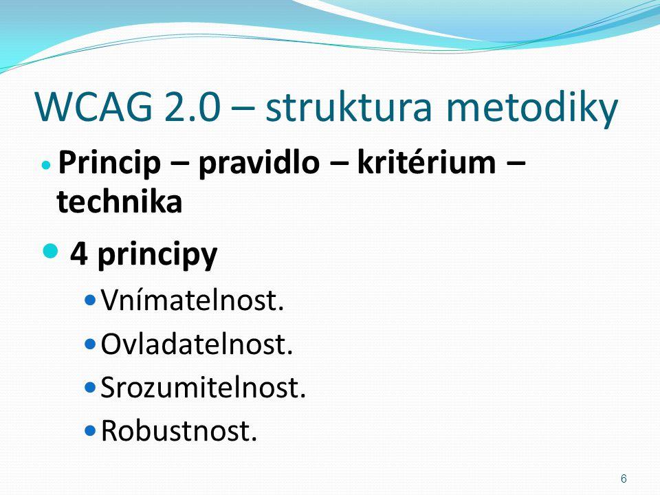 WCAG 2.0 – struktura metodiky Princip – pravidlo – kritérium – technika 4 principy Vnímatelnost. Ovladatelnost. Srozumitelnost. Robustnost. 6