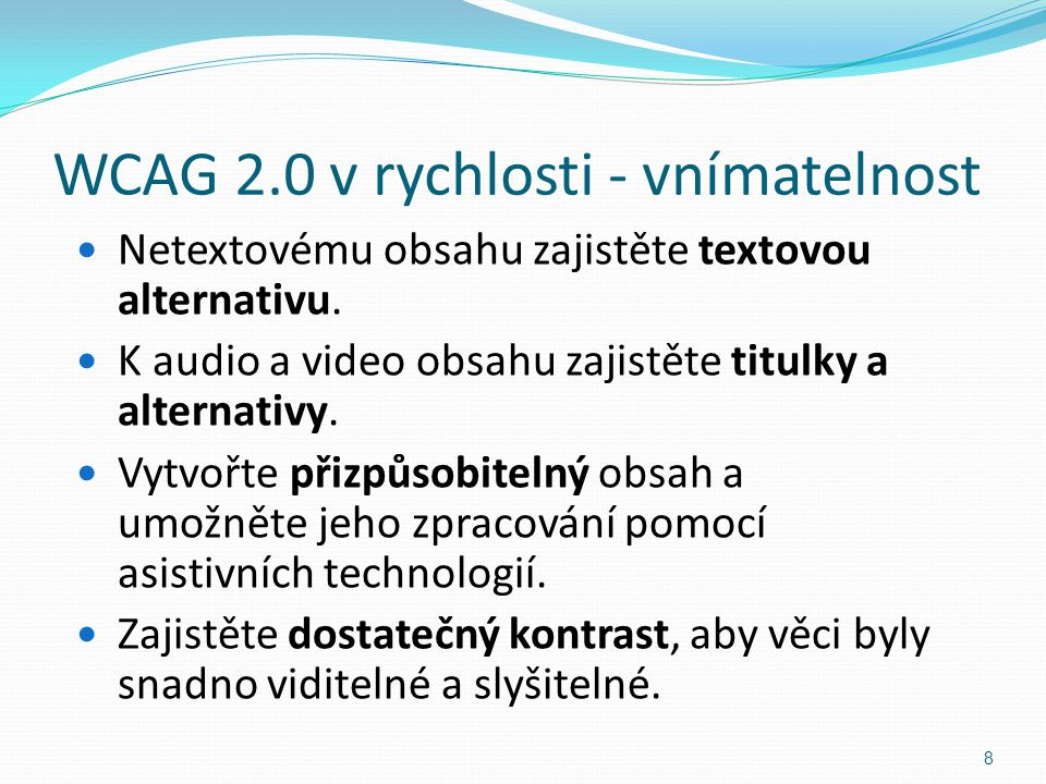 WCAG 2.0 v rychlosti - vnímatelnost Netextovému obsahu zajistěte textovou alternativu. K audio a video obsahu zajistěte titulky a alternativy. Vytvořt