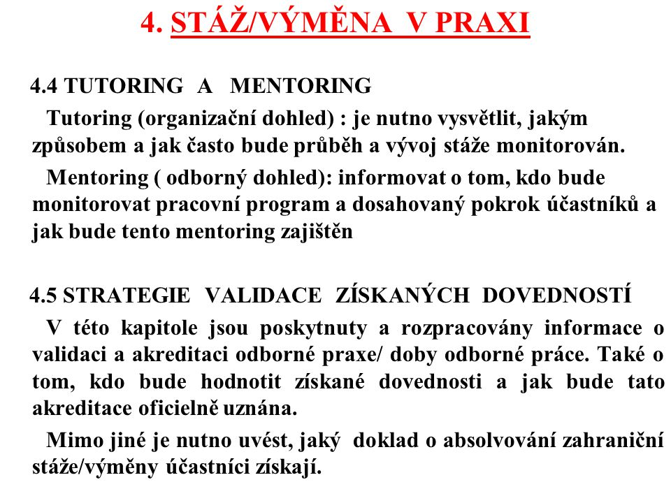 4. STÁŽ/VÝMĚNA V PRAXI 4.4 TUTORING A MENTORING Tutoring (organizační dohled) : je nutno vysvětlit, jakým způsobem a jak často bude průběh a vývoj stá