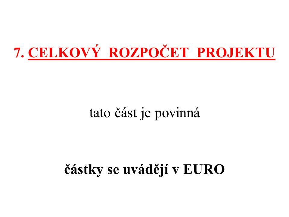 7. CELKOVÝ ROZPOČET PROJEKTU tato část je povinná částky se uvádějí v EURO