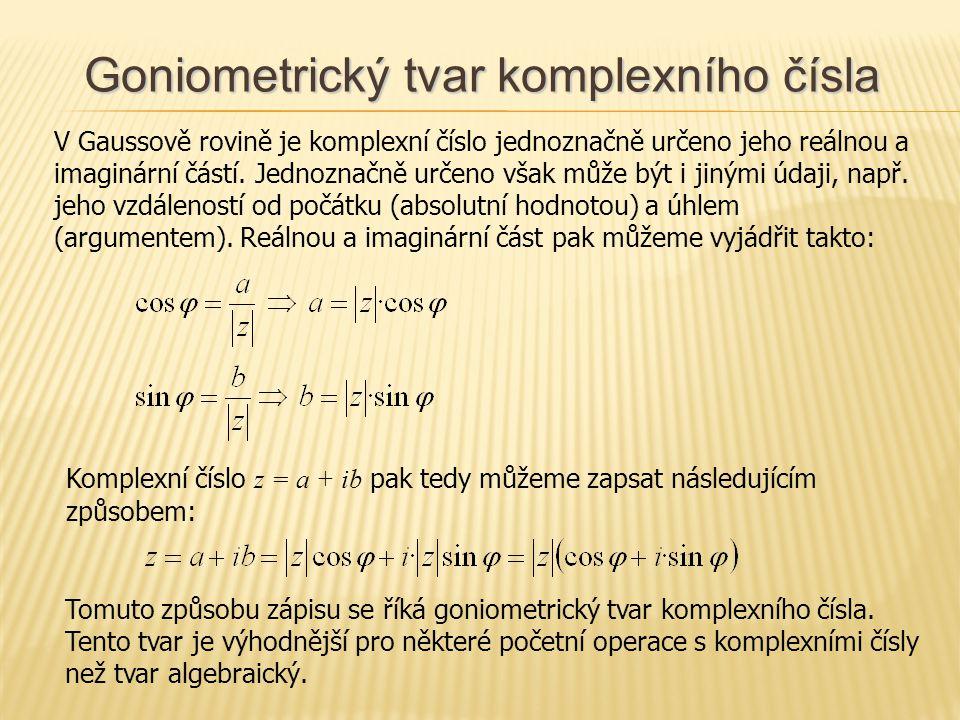 Goniometrický tvar komplexního čísla V Gaussově rovině je komplexní číslo jednoznačně určeno jeho reálnou a imaginární částí. Jednoznačně určeno však