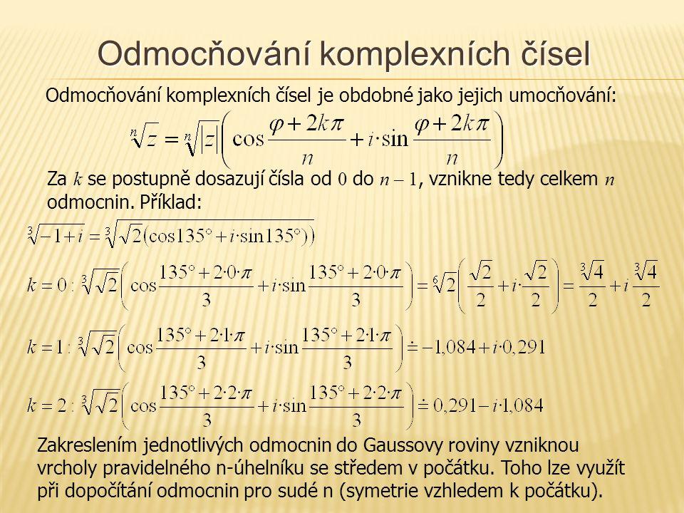 Odmocňování komplexních čísel Odmocňování komplexních čísel je obdobné jako jejich umocňování: Za k se postupně dosazují čísla od 0 do n – 1, vznikne