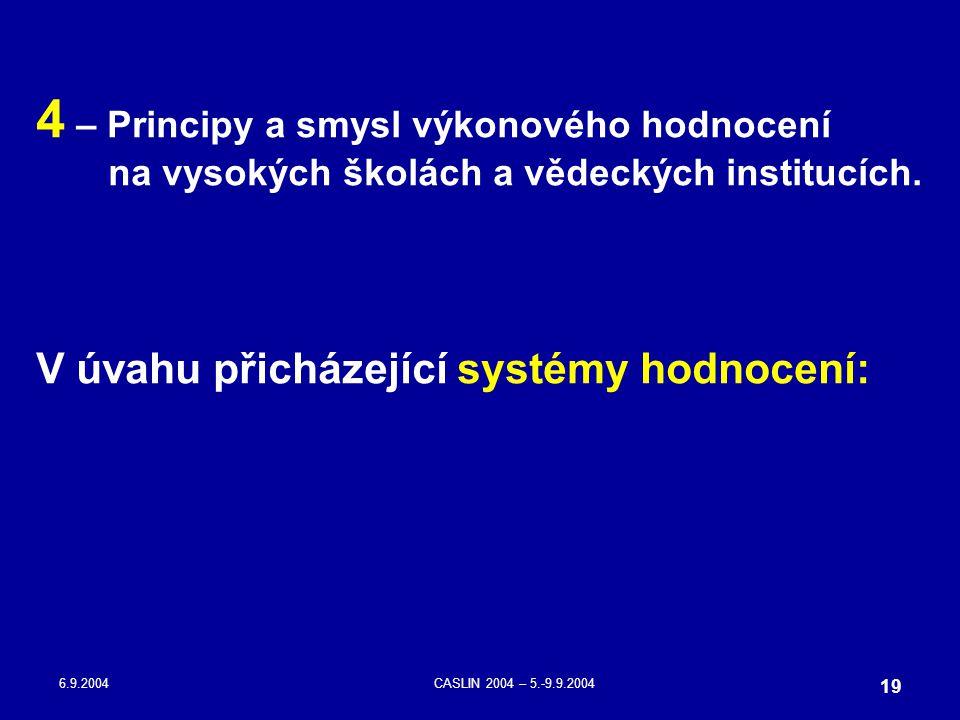 6.9.2004CASLIN 2004 – 5.-9.9.2004 19 4 – Principy a smysl výkonového hodnocení na vysokých školách a vědeckých institucích. V úvahu přicházející systé