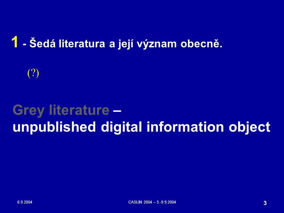 6.9.2004CASLIN 2004 – 5.-9.9.2004 3 1 - Šedá literatura a její význam obecně. (?) Grey literature – unpublished digital information object