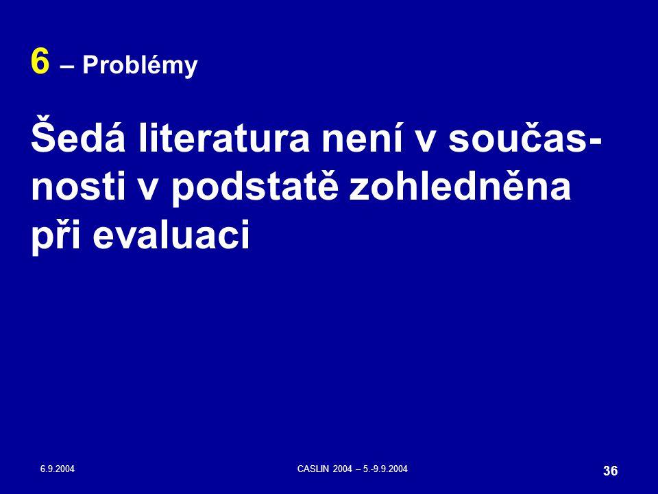 6.9.2004CASLIN 2004 – 5.-9.9.2004 36 6 – Problémy Šedá literatura není v součas- nosti v podstatě zohledněna při evaluaci
