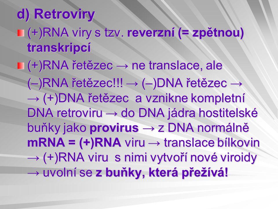 d) Retroviry (+)RNA viry s tzv. reverzní (= zpětnou) transkripcí (+)RNA řetězec → ne translace, ale (–)RNA řetězec!!! → (–)DNA řetězec → → (+)DNA řetě