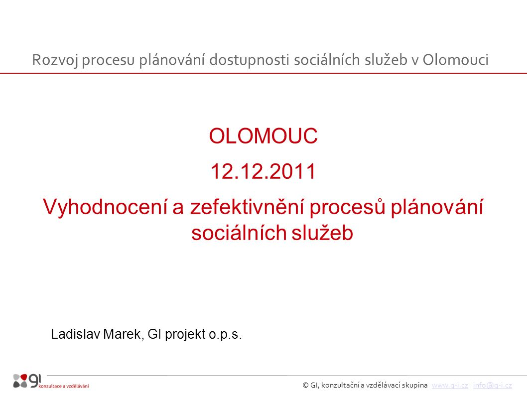 © GI, konzultační a vzdělávací skupina www.g-i.cz info@g-i.czwww.g-i.czinfo@g-i.cz OLOMOUC 12.12.2011 Vyhodnocení a zefektivnění procesů plánování sociálních služeb Ladislav Marek, GI projekt o.p.s.
