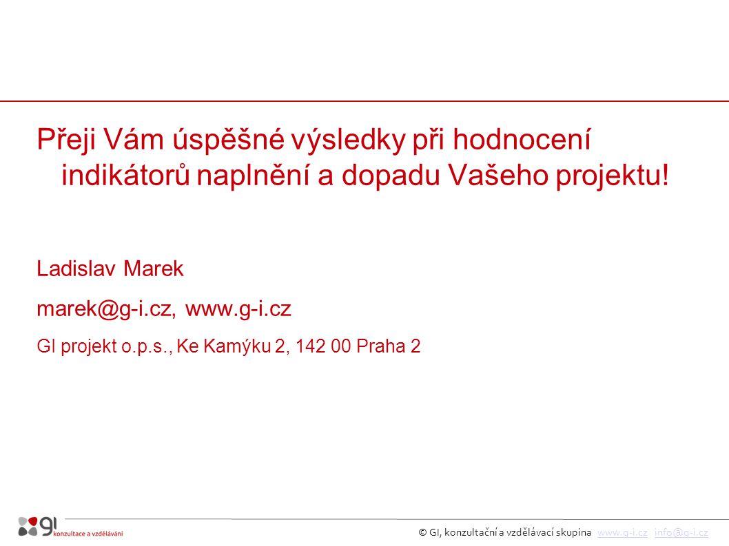 © GI, konzultační a vzdělávací skupina www.g-i.cz info@g-i.czwww.g-i.czinfo@g-i.cz Přeji Vám úspěšné výsledky při hodnocení indikátorů naplnění a dopadu Vašeho projektu.