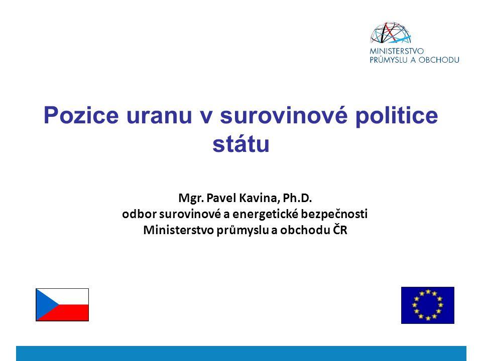Mgr. Pavel Kavina, Ph.D. odbor surovinové a energetické bezpečnosti Ministerstvo průmyslu a obchodu ČR Pozice uranu v surovinové politice státu