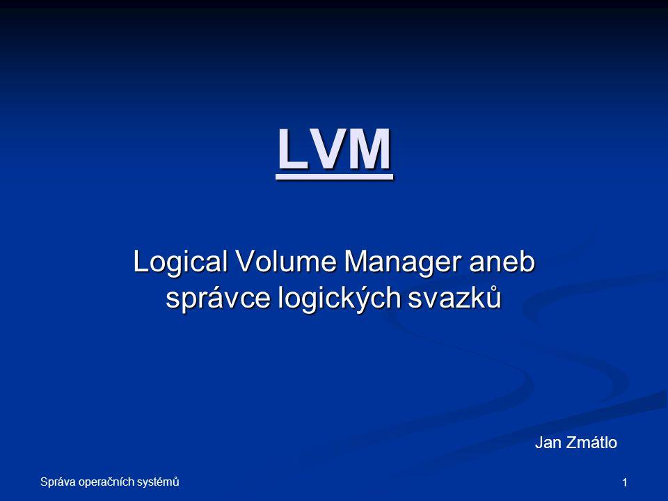 Správa operačních systémů 1 LVM Logical Volume Manager aneb správce logických svazků Jan Zmátlo