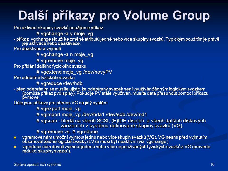 Správa operačních systémů 10 Další příkazy pro Volume Group Pro aktivaci skupiny svazků použijeme příkaz # vgchange -a y moje_vg # vgchange -a y moje_