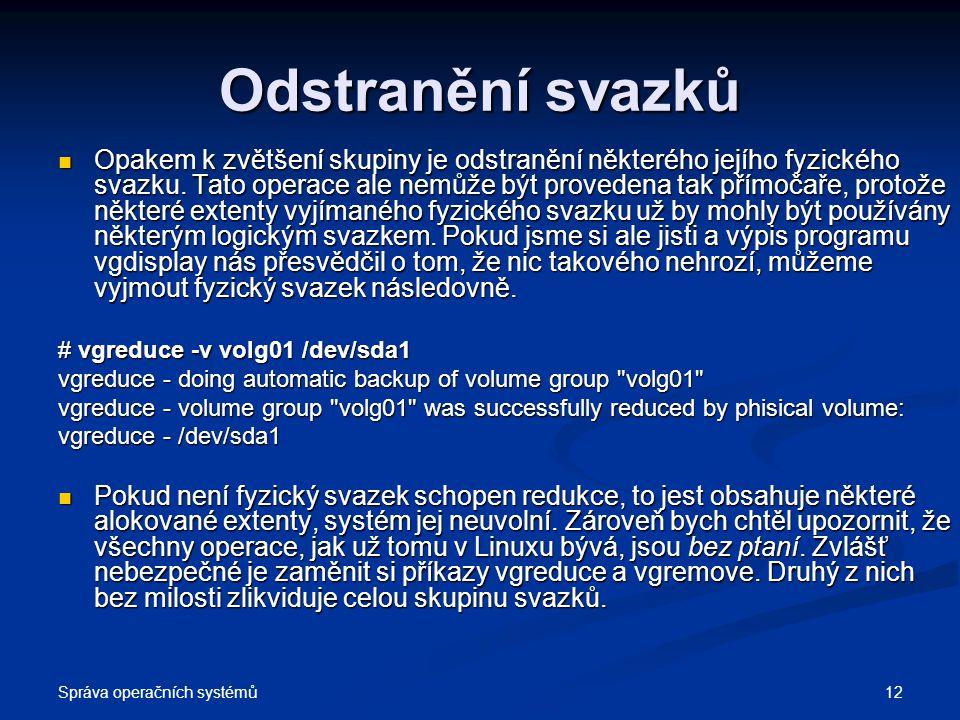 Správa operačních systémů 12 Odstranění svazků Opakem k zvětšení skupiny je odstranění některého jejího fyzického svazku. Tato operace ale nemůže být