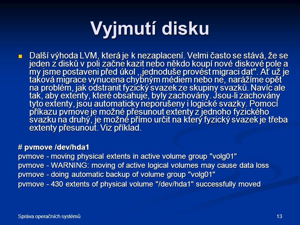 Správa operačních systémů 13 Vyjmutí disku Další výhoda LVM, která je k nezaplacení. Velmi často se stává, že se jeden z disků v poli začne kazit nebo