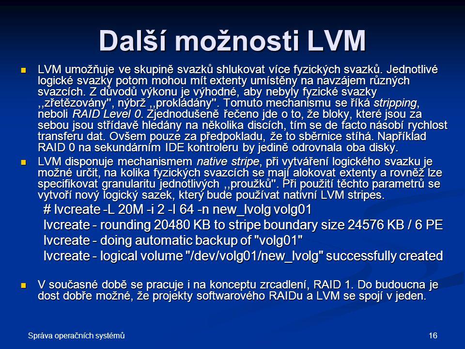 Správa operačních systémů 16 Další možnosti LVM LVM umožňuje ve skupině svazků shlukovat více fyzických svazků. Jednotlivé logické svazky potom mohou