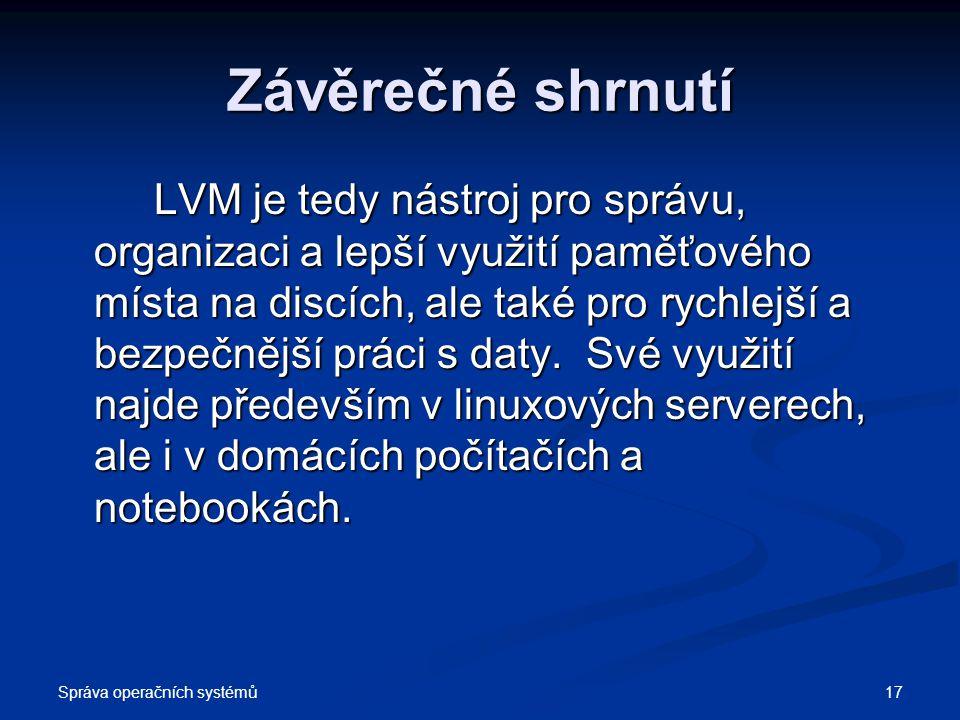 Správa operačních systémů 17 Závěrečné shrnutí LVM je tedy nástroj pro správu, organizaci a lepší využití paměťového místa na discích, ale také pro ry