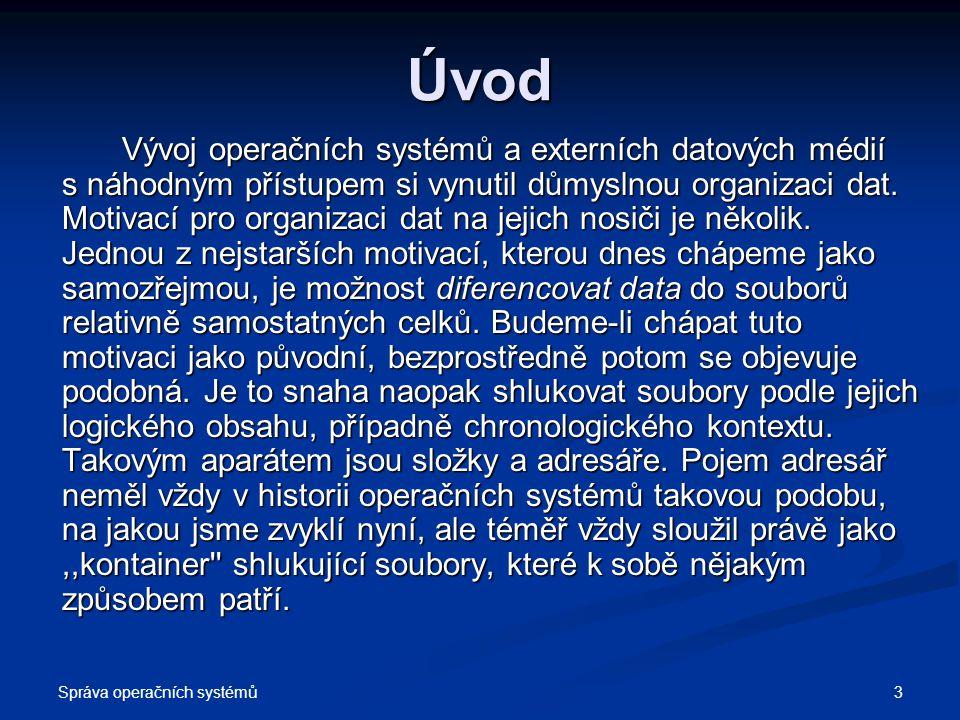 Správa operačních systémů 3 Úvod Vývoj operačních systémů a externích datových médií s náhodným přístupem si vynutil důmyslnou organizaci dat. Motivac