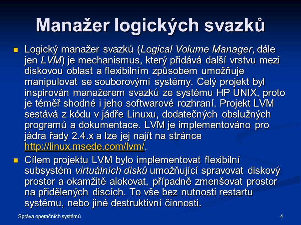Správa operačních systémů 15 Zálohování dat Vytvoření snapshot svazku Vytvoření snapshot svazku # lvcreate -L500M -s -n zaloha /dev/moje_vg/lv_ota - vytvoří svazek /dev/moje_vg/zaloha o velikosti 500MB - je to aktuální otisk svazku /dev/moje_vg/lv_ota Nyní si ho připojíme do souborového systému a zazálohujeme na záložní médium (cp, tar...) Nyní si ho připojíme do souborového systému a zazálohujeme na záložní médium (cp, tar...) # mount -oro /dev/moje_vg/zaloha /mnt/slozka_pro_zalohovani Pokud používáte xfs, použijte volbu nouuid: Pokud používáte xfs, použijte volbu nouuid: # mount -onouuid,ro /dev/moje_vg/zaloha /mnt/slozka_pro_zalohovani A zálohovat můžete třeba takhle: A zálohovat můžete třeba takhle: # tar -cf /dev/zalohovaci_zarizeni /mnt/slozka_pro_zalohovani Odebrání snapshotu Odebrání snapshotu # umount /mnt/slozka_pro_zalohovani # lvremove /dev/moje_vg/zaloha