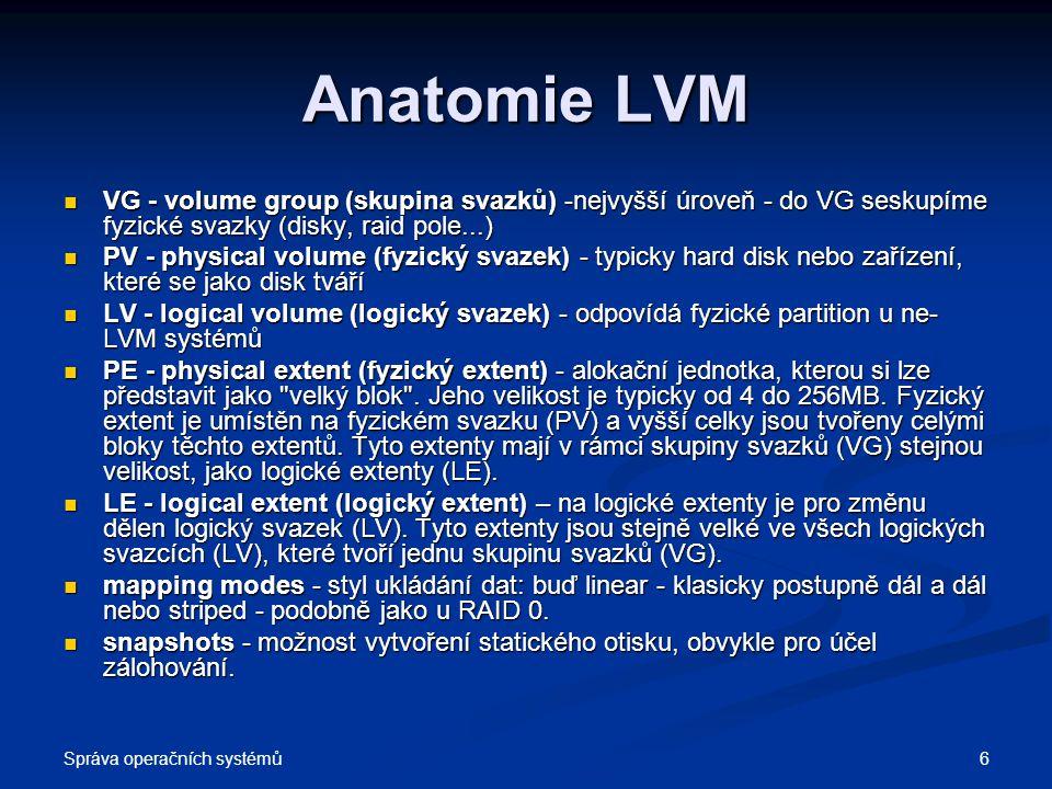 Správa operačních systémů 6 Anatomie LVM VG - volume group (skupina svazků) -nejvyšší úroveň - do VG seskupíme fyzické svazky (disky, raid pole...) VG