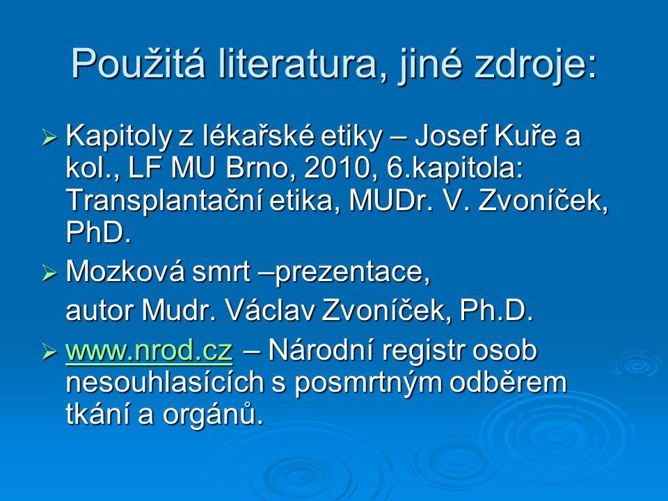 Použitá literatura, jiné zdroje:  Kapitoly z lékařské etiky – Josef Kuře a kol., LF MU Brno, 2010, 6.kapitola: Transplantační etika, MUDr. V. Zvoníče