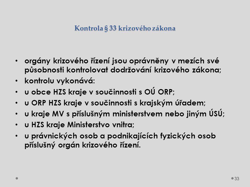 Kontrola § 33 krizového zákona orgány krizového řízení jsou oprávněny v mezích své působnosti kontrolovat dodržování krizového zákona; kontrolu vykonává: u obce HZS kraje v součinnosti s OÚ ORP; u ORP HZS kraje v součinnosti s krajským úřadem; u kraje MV s příslušným ministerstvem nebo jiným ÚSÚ; u HZS kraje Ministerstvo vnitra; u právnických osob a podnikajících fyzických osob příslušný orgán krizového řízení.