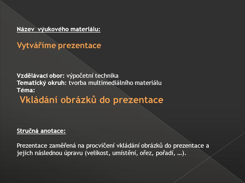 Název výukového materiálu: Vytváříme prezentace Vzdělávací obor: výpočetní technika Tematický okruh: tvorba multimediálního materiálu Téma: Vkládání obrázků do prezentace Stručná anotace: Prezentace zaměřená na procvičení vkládání obrázků do prezentace a jejich následnou úpravu (velikost, umístění, ořez, pořadí, …).