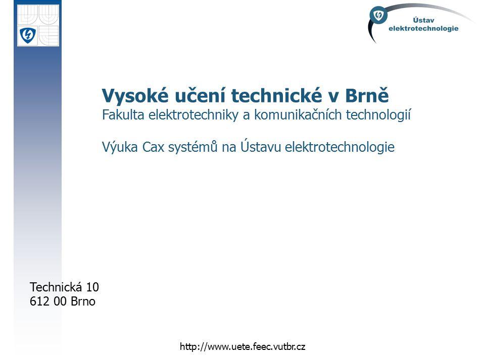Technická 10 612 00 Brno http://www.uete.feec.vutbr.cz Vysoké učení technické v Brně Fakulta elektrotechniky a komunikačních technologií Výuka Cax sys