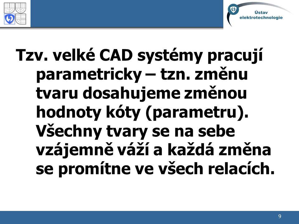 9 Tzv. velké CAD systémy pracují parametricky – tzn. změnu tvaru dosahujeme změnou hodnoty kóty (parametru). Všechny tvary se na sebe vzájemně váží a