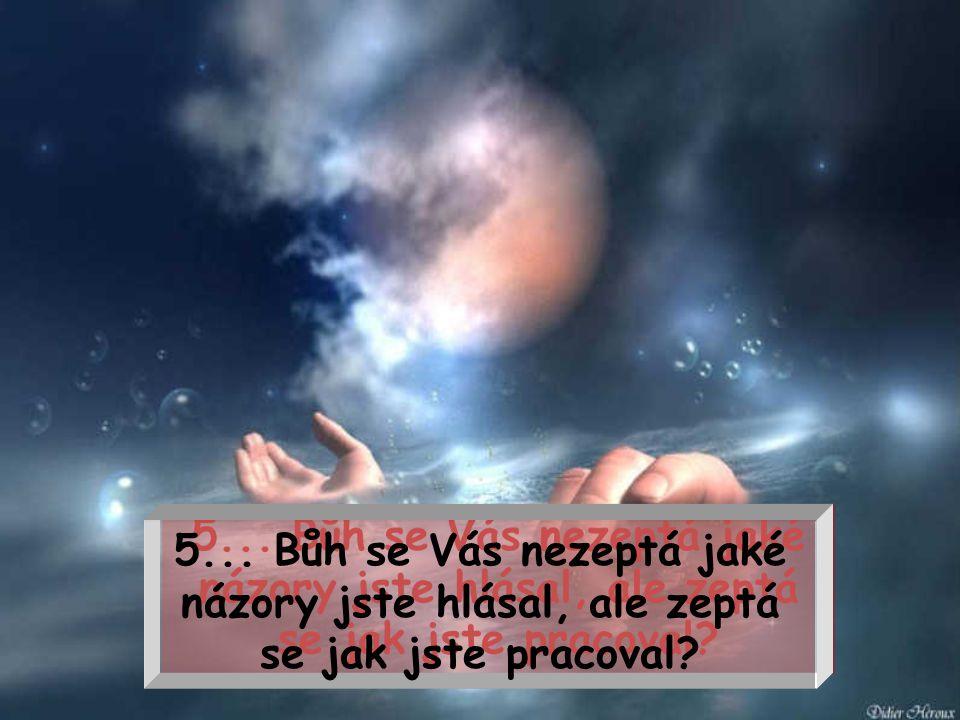 TUŠÍTE, NA KTERÉ VĚCI SE BŮH NEBUDE PTÁT: TUŠÍTE, NA KTERÉ VĚCI SE BŮH NEBUDE PTÁT: 4... Bůh se Vás nezeptá kolik jste vydělal peněz, ale jakým způsob