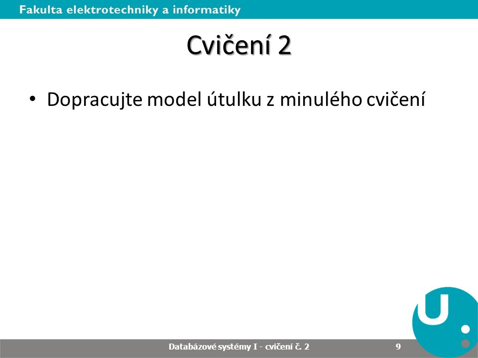 Cvičení 2 Dopracujte model útulku z minulého cvičení Databázové systémy I - cvičení č. 2 9