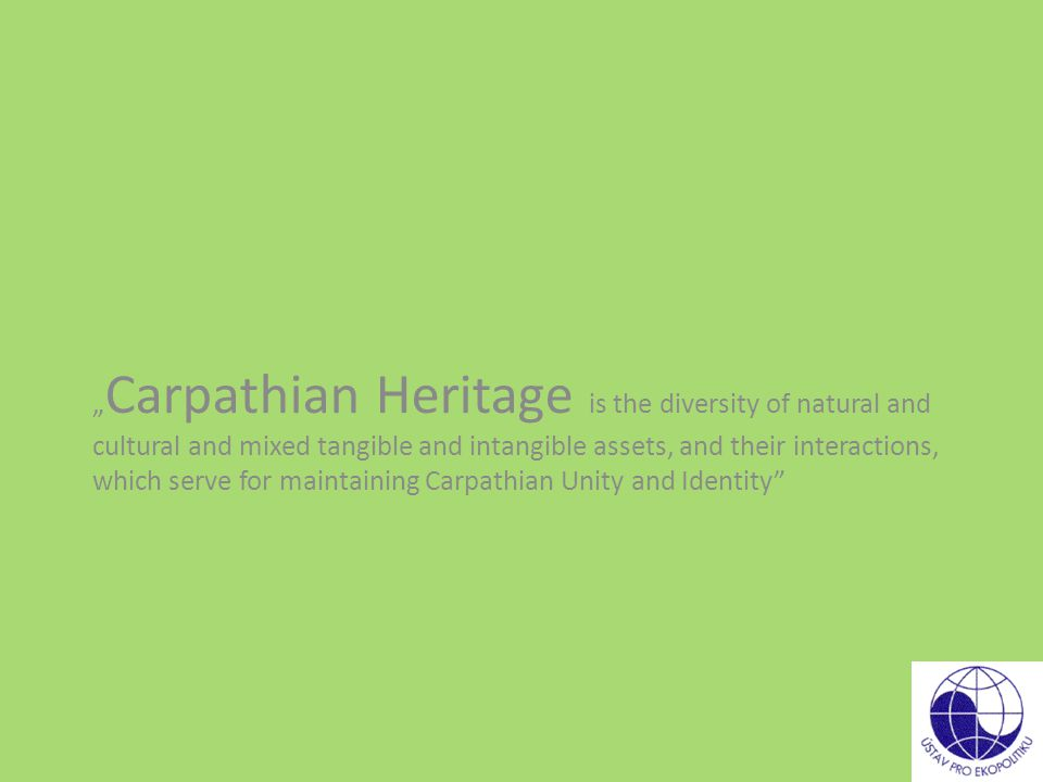 """ Carpathian Heritage is the diversity of natural and cultural and mixed tangible and intangible assets, and their interactions, which serve for maintaining Carpathian Unity and Identity"