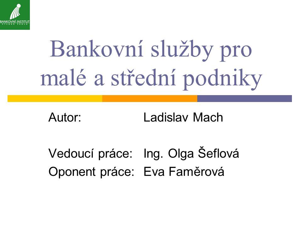 Bankovní služby pro malé a střední podniky Autor:Ladislav Mach Vedoucí práce:Ing.