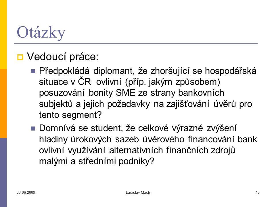 03.06.2009Ladislav Mach10 Otázky  Vedoucí práce: Předpokládá diplomant, že zhoršující se hospodářská situace v ČR ovlivní (příp.