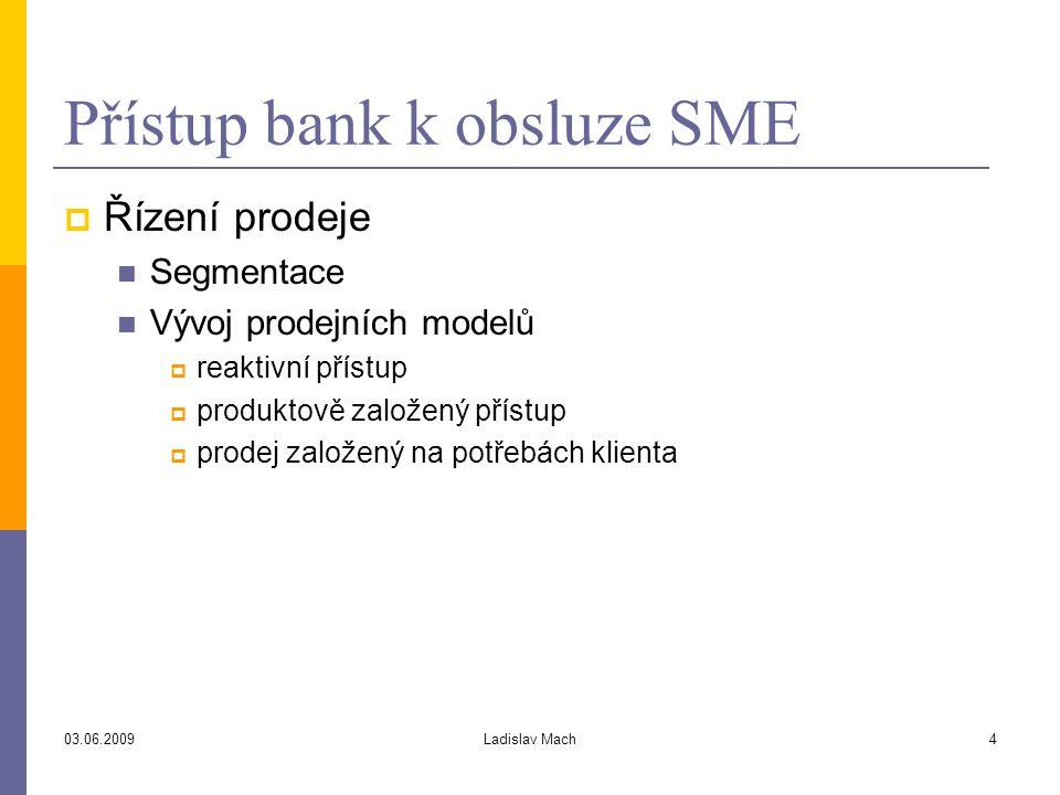 03.06.2009Ladislav Mach4 Přístup bank k obsluze SME  Řízení prodeje Segmentace Vývoj prodejních modelů  reaktivní přístup  produktově založený přístup  prodej založený na potřebách klienta