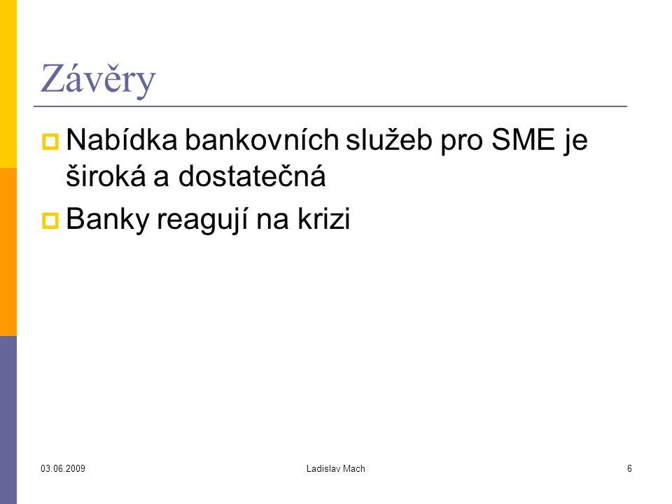 03.06.2009Ladislav Mach6 Závěry  Nabídka bankovních služeb pro SME je široká a dostatečná  Banky reagují na krizi