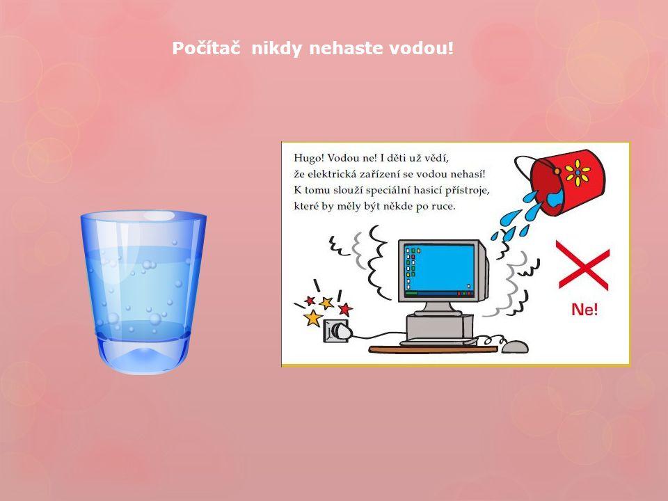 Počítač nikdy nehaste vodou!