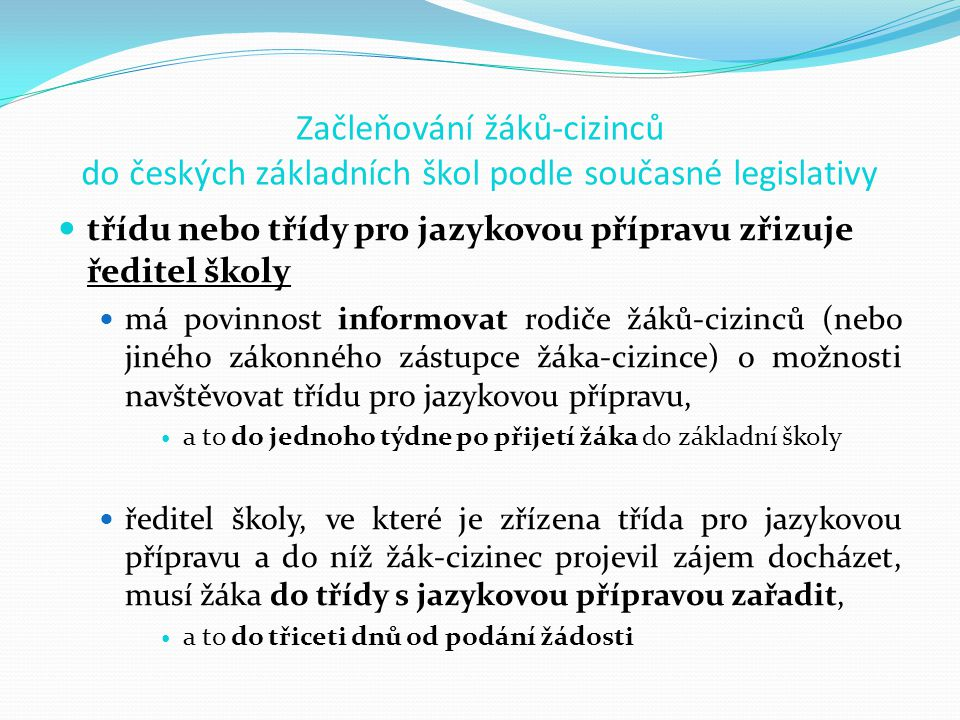 Začleňování žáků-cizinců do českých základních škol podle současné legislativy třídu nebo třídy pro jazykovou přípravu zřizuje ředitel školy má povinnost informovat rodiče žáků-cizinců (nebo jiného zákonného zástupce žáka-cizince) o možnosti navštěvovat třídu pro jazykovou přípravu, a to do jednoho týdne po přijetí žáka do základní školy ředitel školy, ve které je zřízena třída pro jazykovou přípravu a do níž žák-cizinec projevil zájem docházet, musí žáka do třídy s jazykovou přípravou zařadit, a to do třiceti dnů od podání žádosti