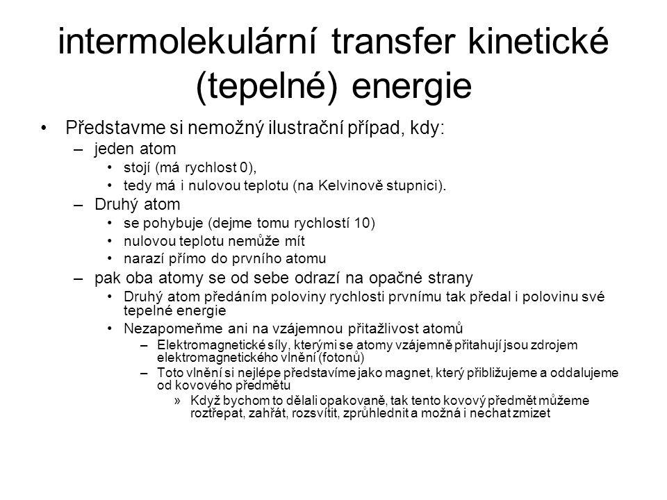 intermolekulární transfer kinetické (tepelné) energie Představme si nemožný ilustrační případ, kdy: –jeden atom stojí (má rychlost 0), tedy má i nulovou teplotu (na Kelvinově stupnici).