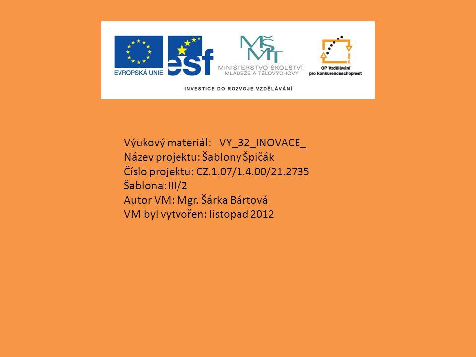 Výukový materiál:VY_32_INOVACE_ Název projektu: Šablony Špičák Číslo projektu: CZ.1.07/1.4.00/21.2735 Šablona: III/2 Autor VM: Mgr. Šárka Bártová VM b