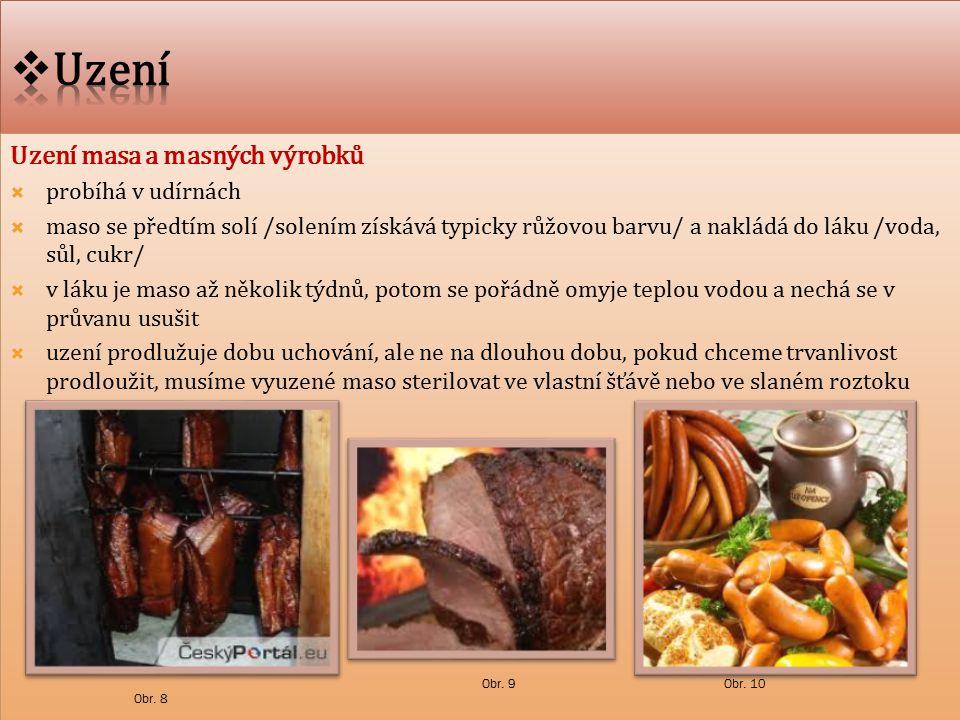 Uzení masa a masných výrobků  probíhá v udírnách  maso se předtím solí /solením získává typicky růžovou barvu/ a nakládá do láku /voda, sůl, cukr/  v láku je maso až několik týdnů, potom se pořádně omyje teplou vodou a nechá se v průvanu usušit  uzení prodlužuje dobu uchování, ale ne na dlouhou dobu, pokud chceme trvanlivost prodloužit, musíme vyuzené maso sterilovat ve vlastní šťávě nebo ve slaném roztoku Uzení masa a masných výrobků  probíhá v udírnách  maso se předtím solí /solením získává typicky růžovou barvu/ a nakládá do láku /voda, sůl, cukr/  v láku je maso až několik týdnů, potom se pořádně omyje teplou vodou a nechá se v průvanu usušit  uzení prodlužuje dobu uchování, ale ne na dlouhou dobu, pokud chceme trvanlivost prodloužit, musíme vyuzené maso sterilovat ve vlastní šťávě nebo ve slaném roztoku Obr.