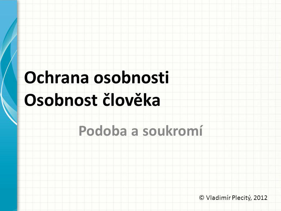 Ochrana osobnosti Osobnost člověka Podoba a soukromí © Vladimír Plecitý, 2012