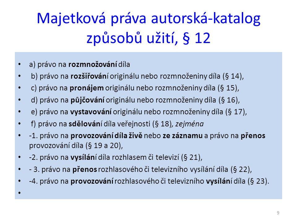 Majetková práva autorská-katalog způsobů užití, § 12 a) právo na rozmnožování díla b) právo na rozšiřování originálu nebo rozmnoženiny díla (§ 14), c) právo na pronájem originálu nebo rozmnoženiny díla (§ 15), d) právo na půjčování originálu nebo rozmnoženiny díla (§ 16), e) právo na vystavování originálu nebo rozmnoženiny díla (§ 17), f) právo na sdělování díla veřejnosti (§ 18), zejména -1.